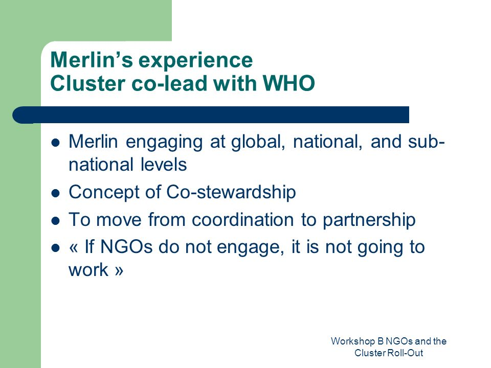 Workshop B NGOs and the Cluster Roll-Out Merlins experience Cluster co-lead with WHO Merlin engaging at global, national, and sub- national levels Concept of Co-stewardship To move from coordination to partnership « If NGOs do not engage, it is not going to work »