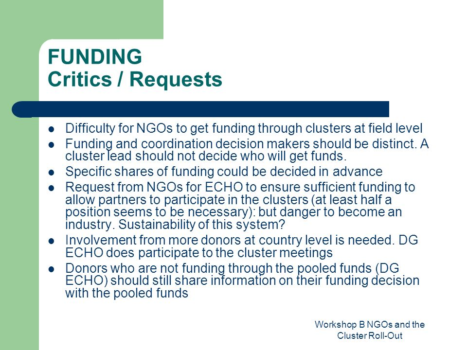 Workshop B NGOs and the Cluster Roll-Out FUNDING Critics / Requests Difficulty for NGOs to get funding through clusters at field level Funding and coordination decision makers should be distinct.
