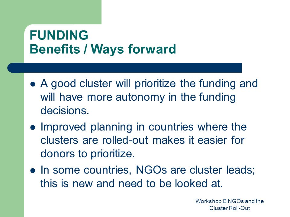 Workshop B NGOs and the Cluster Roll-Out FUNDING Benefits / Ways forward A good cluster will prioritize the funding and will have more autonomy in the