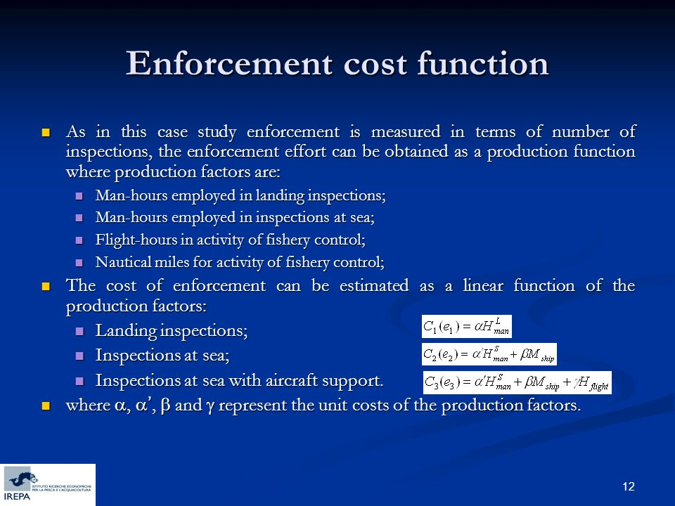 12 Enforcement cost function As in this case study enforcement is measured in terms of number of inspections, the enforcement effort can be obtained as a production function where production factors are: As in this case study enforcement is measured in terms of number of inspections, the enforcement effort can be obtained as a production function where production factors are: Man-hours employed in landing inspections; Man-hours employed in landing inspections; Man-hours employed in inspections at sea; Man-hours employed in inspections at sea; Flight-hours in activity of fishery control; Flight-hours in activity of fishery control; Nautical miles for activity of fishery control; Nautical miles for activity of fishery control; The cost of enforcement can be estimated as a linear function of the production factors: The cost of enforcement can be estimated as a linear function of the production factors: Landing inspections; Landing inspections; Inspections at sea; Inspections at sea; Inspections at sea with aircraft support.