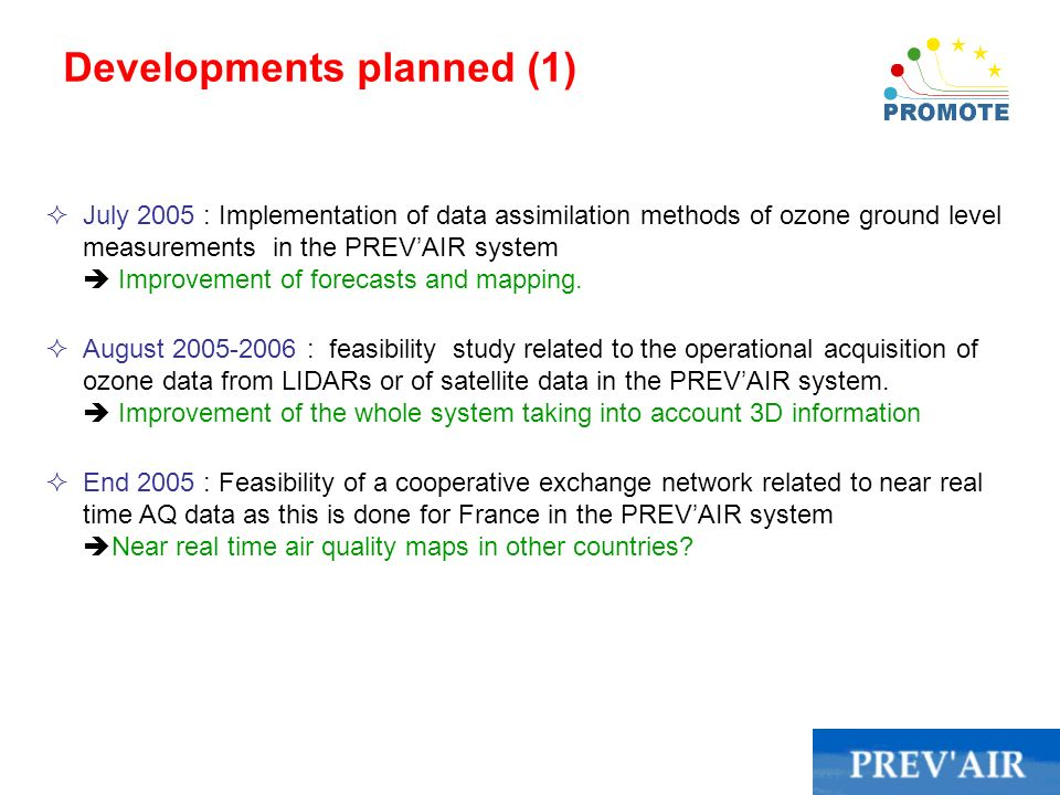 Developments planned (1) July 2005 : Implementation of data assimilation methods of ozone ground level measurements in the PREVAIR system Improvement of forecasts and mapping.