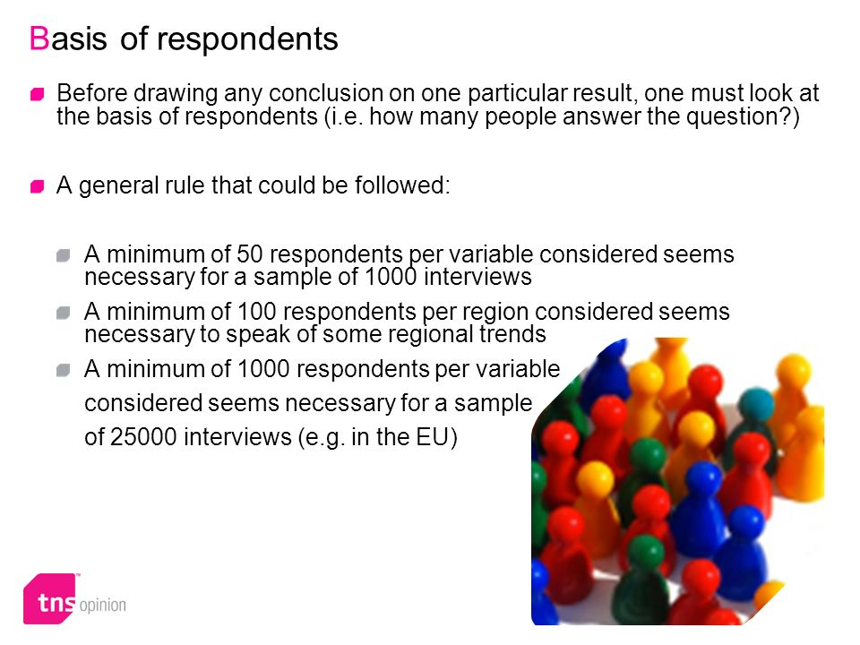 16 Basis of respondents Before drawing any conclusion on one particular result, one must look at the basis of respondents (i.e. how many people answer