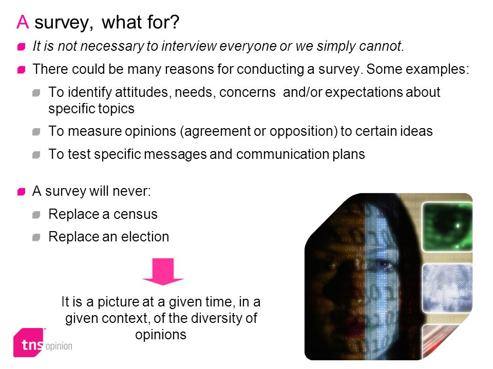 4 A survey, what for? It is not necessary to interview everyone or we simply cannot. There could be many reasons for conducting a survey. Some example