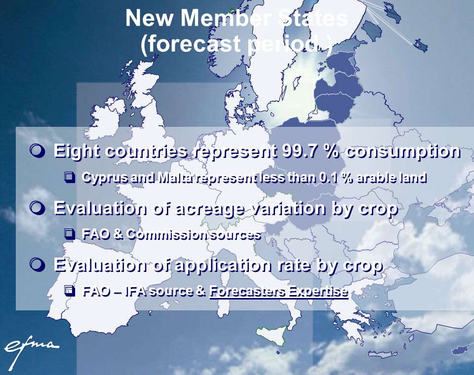 New Member States (forecast period ) mEight countries represent 99.7 % consumption qCyprus and Malta represent less than 0.1 % arable land mEvaluation of acreage variation by crop qFAO & Commission sources mEvaluation of application rate by crop qFAO – IFA source & Forecasters Expertise mEight countries represent 99.7 % consumption qCyprus and Malta represent less than 0.1 % arable land mEvaluation of acreage variation by crop qFAO & Commission sources mEvaluation of application rate by crop qFAO – IFA source & Forecasters Expertise