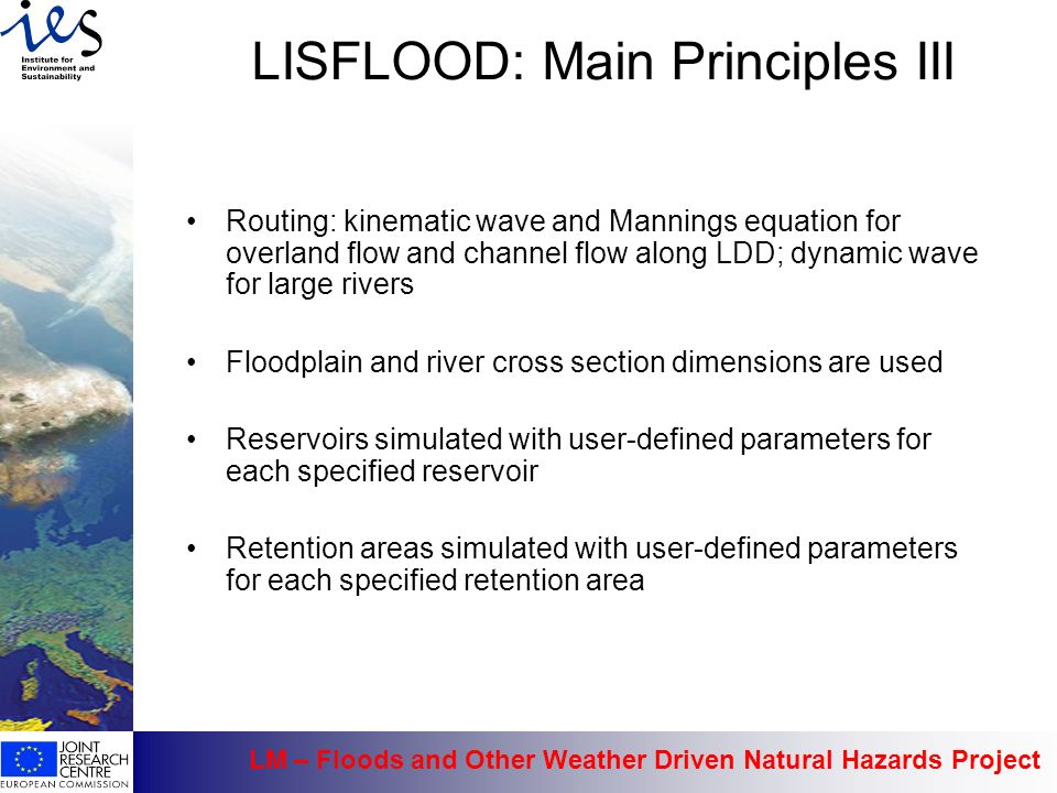 LM – Floods and Other Weather Driven Natural Hazards Project LISFLOOD: Main Principles III Routing: kinematic wave and Mannings equation for overland flow and channel flow along LDD; dynamic wave for large rivers Floodplain and river cross section dimensions are used Reservoirs simulated with user-defined parameters for each specified reservoir Retention areas simulated with user-defined parameters for each specified retention area