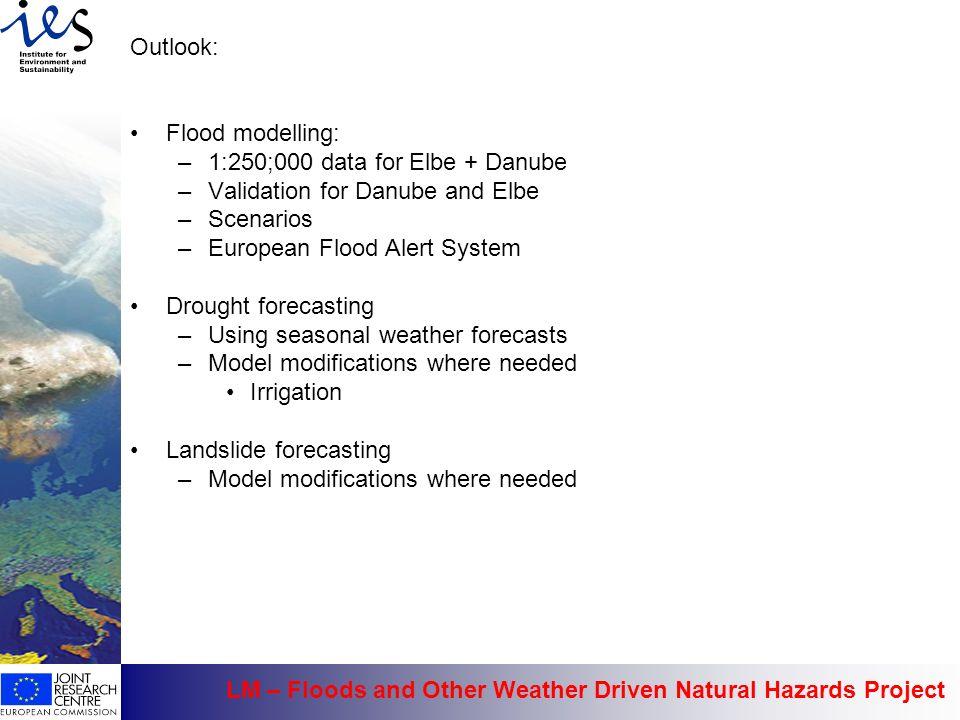 Outlook: Flood modelling: –1:250;000 data for Elbe + Danube –Validation for Danube and Elbe –Scenarios –European Flood Alert System Drought forecastin