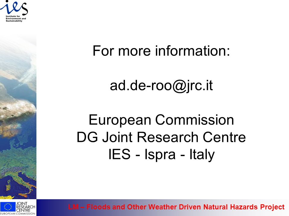 LM – Floods and Other Weather Driven Natural Hazards Project For more information: ad.de-roo@jrc.it European Commission DG Joint Research Centre IES -