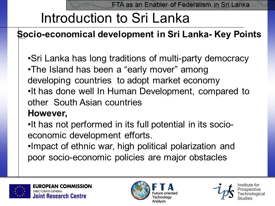 FTA as an Enabler of Federalism in Sri Lanka Introduction to Sri Lanka Socio-economical development in Sri Lanka- Key Points Sri Lanka has long traditions of multi-party democracy The Island has been a early mover among developing countries to adopt market economy It has done well In Human Development, compared to other South Asian countries However, It has not performed in its full potential in its socio- economic development efforts.