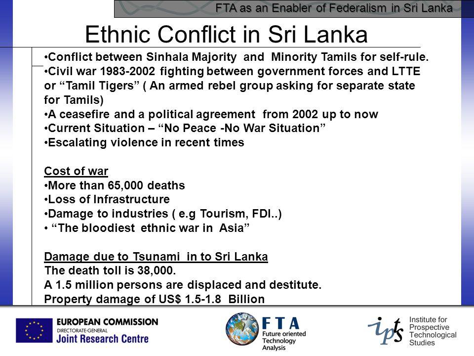 FTA as an Enabler of Federalism in Sri Lanka Ethnic Conflict in Sri Lanka Conflict between Sinhala Majority and Minority Tamils for self-rule. Civil w