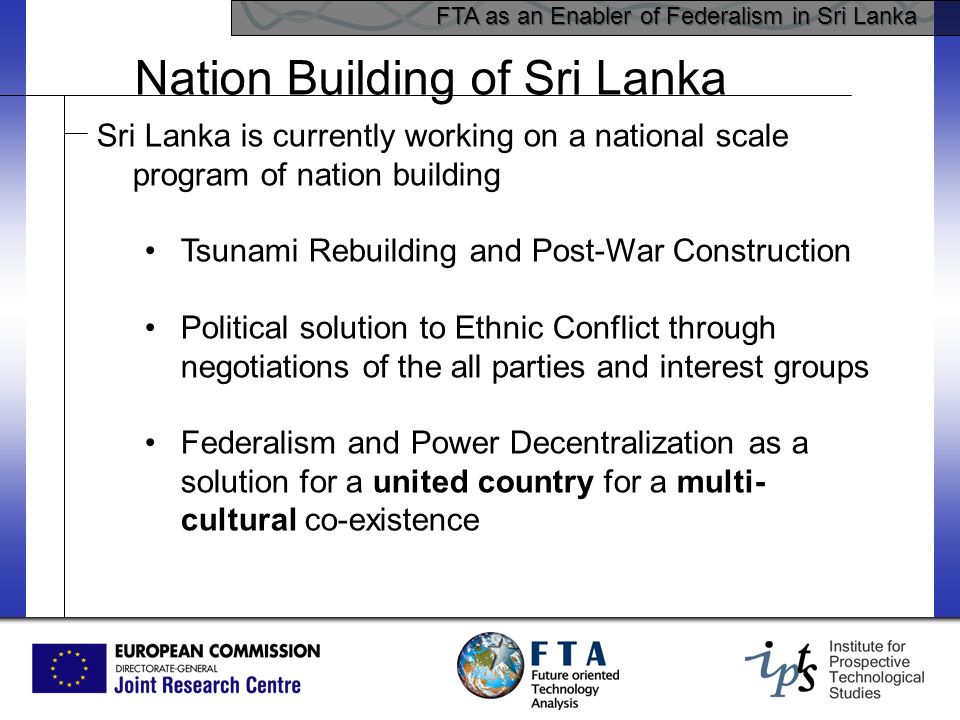 FTA as an Enabler of Federalism in Sri Lanka Sri Lanka is currently working on a national scale program of nation building Tsunami Rebuilding and Post-War Construction Political solution to Ethnic Conflict through negotiations of the all parties and interest groups Federalism and Power Decentralization as a solution for a united country for a multi- cultural co-existence Nation Building of Sri Lanka