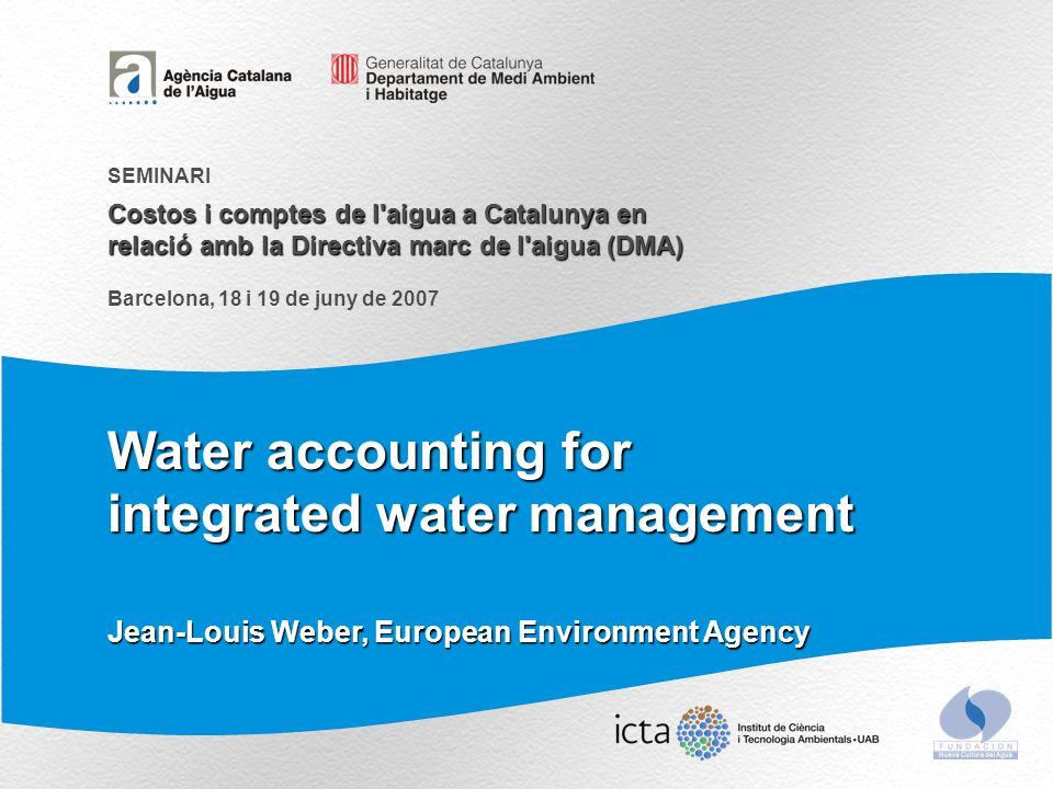 Water accounting for integrated water management Costos i comptes de l aigua a Catalunya en relació amb la Directiva marc de l aigua (DMA) SEMINARI Barcelona, 18 i 19 de juny de 2007 Jean-Louis Weber, European Environment Agency