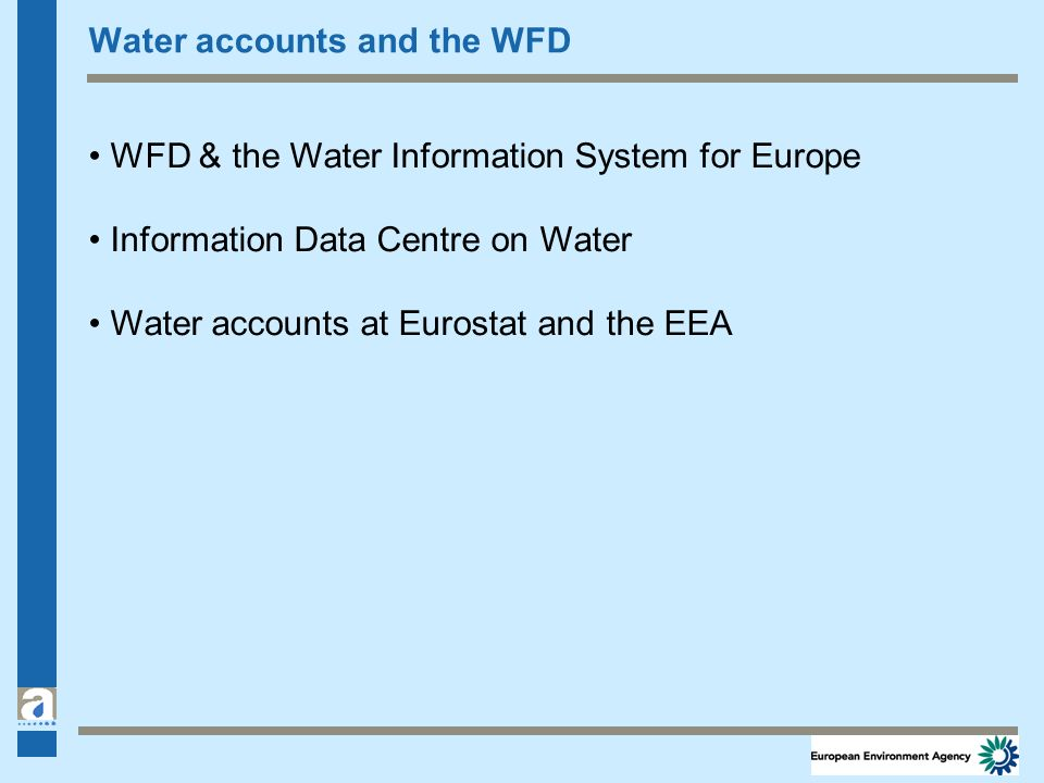 Water accounts and the WFD WFD & the Water Information System for Europe Information Data Centre on Water Water accounts at Eurostat and the EEA