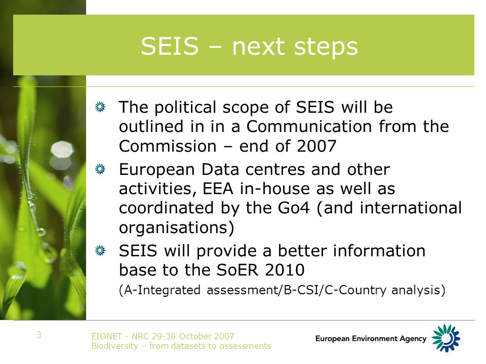 EIONET - NRC 29-30 October 2007 Biodiversity – from datasets to assessments 3 SEIS – next steps The political scope of SEIS will be outlined in in a Communication from the Commission – end of 2007 European Data centres and other activities, EEA in-house as well as coordinated by the Go4 (and international organisations) SEIS will provide a better information base to the SoER 2010 (A-Integrated assessment/B-CSI/C-Country analysis)