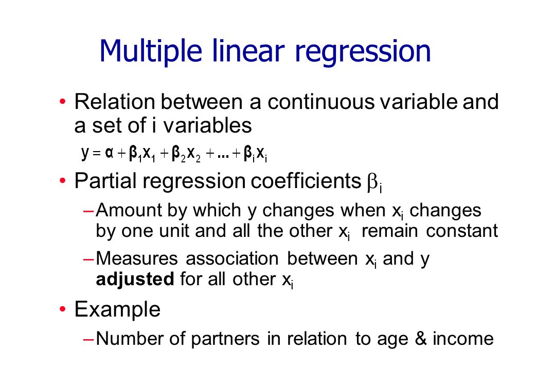 Multiple linear regression Relation between a continuous variable and a set of i variables Partial regression coefficients i –Amount by which y changes when x i changes by one unit and all the other x i remain constant –Measures association between x i and y adjusted for all other x i Example –Number of partners in relation to age & income