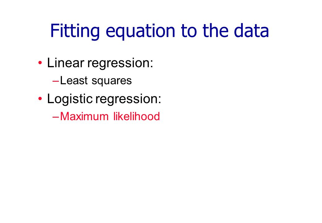 Fitting equation to the data Linear regression: –Least squares Logistic regression: –Maximum likelihood