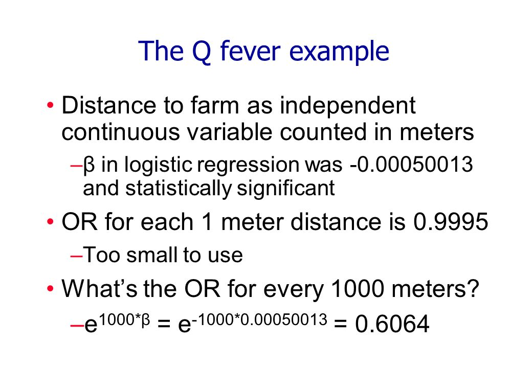 The Q fever example Distance to farm as independent continuous variable counted in meters –β in logistic regression was -0.00050013 and statistically significant OR for each 1 meter distance is 0.9995 –Too small to use Whats the OR for every 1000 meters.