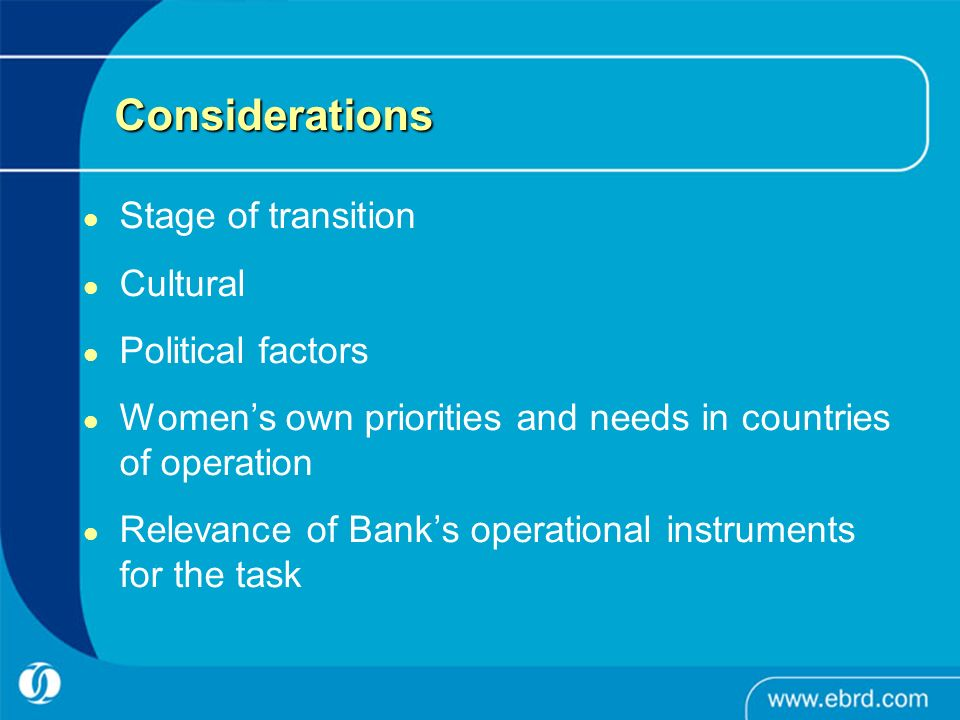 Considerations Stage of transition Cultural Political factors Womens own priorities and needs in countries of operation Relevance of Banks operational