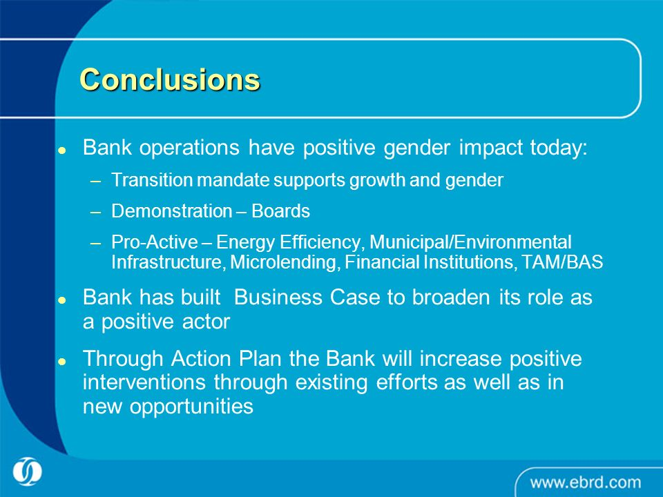 Conclusions Bank operations have positive gender impact today: –Transition mandate supports growth and gender –Demonstration – Boards –Pro-Active – En