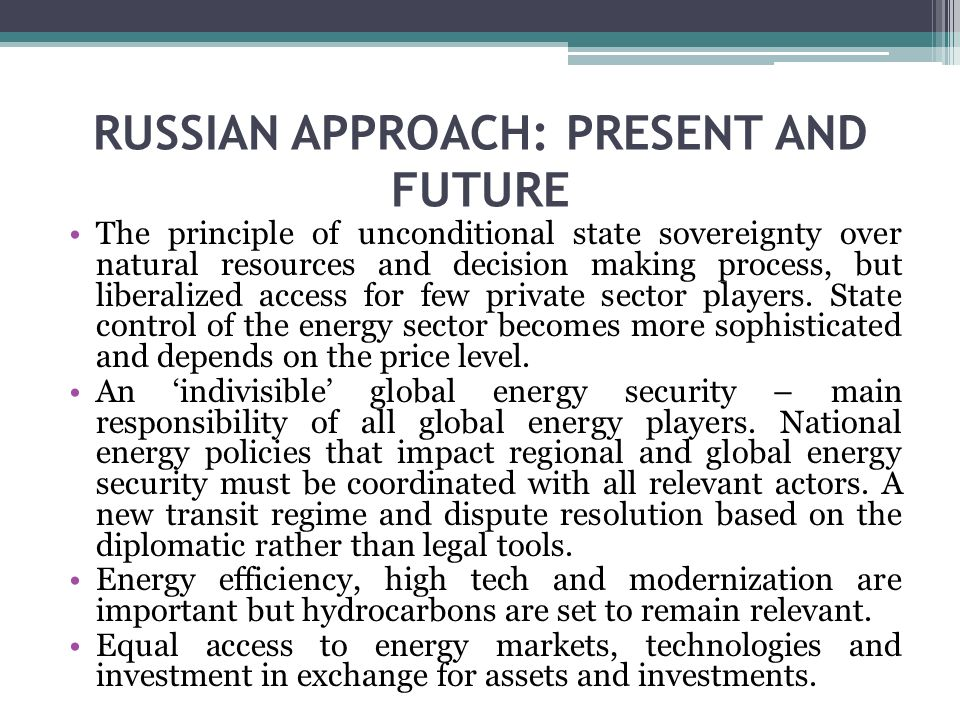 RUSSIAN APPROACH: PRESENT AND FUTURE The principle of unconditional state sovereignty over natural resources and decision making process, but liberalized access for few private sector players.