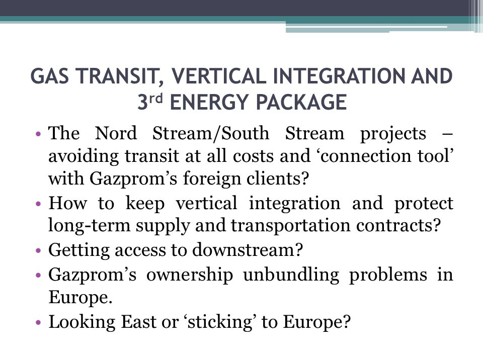 GAS TRANSIT, VERTICAL INTEGRATION AND 3 rd ENERGY PACKAGE The Nord Stream/South Stream projects – avoiding transit at all costs and connection tool with Gazproms foreign clients.