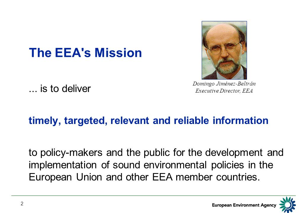 2 The EEA's Mission... is to deliver timely, targeted, relevant and reliable information to policy-makers and the public for the development and imple