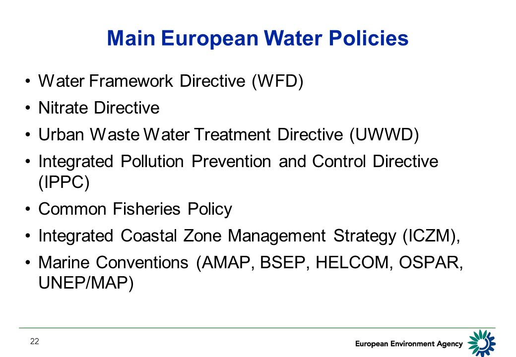 22 Main European Water Policies Water Framework Directive (WFD) Nitrate Directive Urban Waste Water Treatment Directive (UWWD) Integrated Pollution Prevention and Control Directive (IPPC) Common Fisheries Policy Integrated Coastal Zone Management Strategy (ICZM), Marine Conventions (AMAP, BSEP, HELCOM, OSPAR, UNEP/MAP)