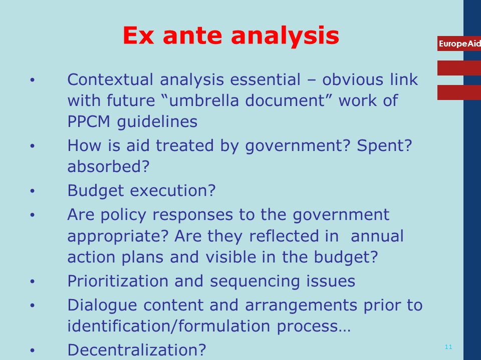 EuropeAid 11 Ex ante analysis Contextual analysis essential – obvious link with future umbrella document work of PPCM guidelines How is aid treated by