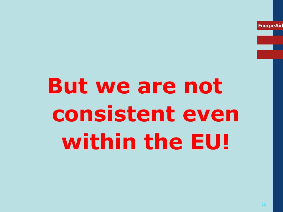EuropeAid 18 But we are not consistent even within the EU!
