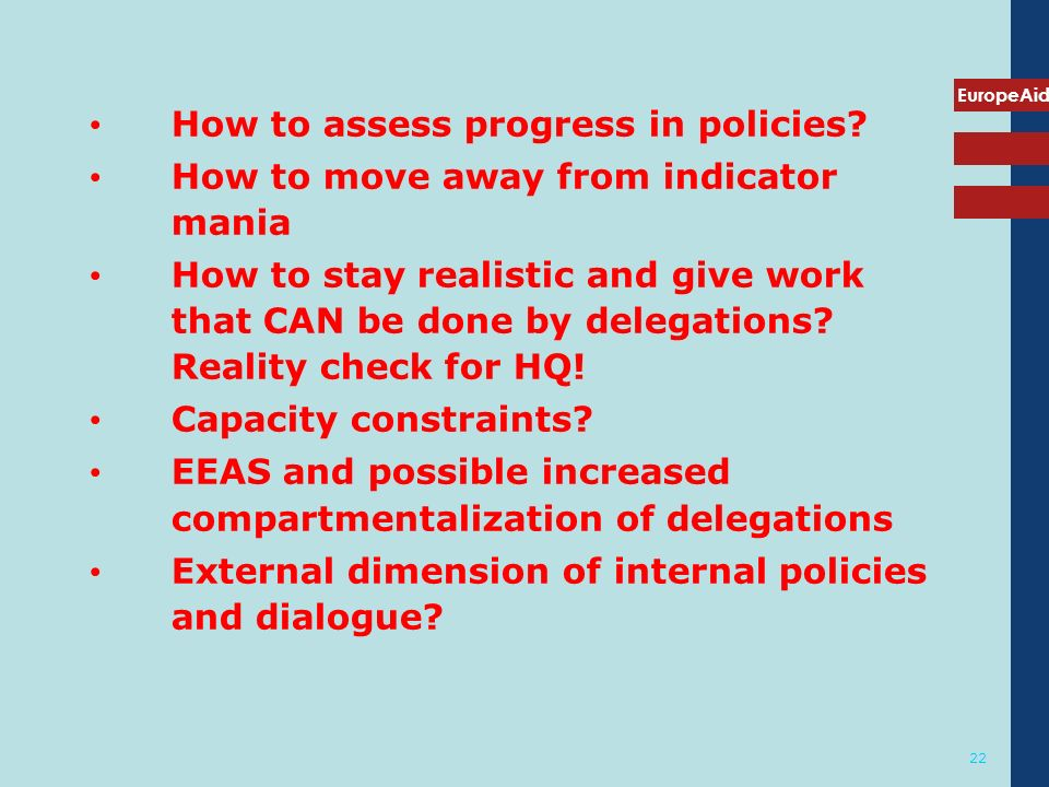 EuropeAid 22 How to assess progress in policies? How to move away from indicator mania How to stay realistic and give work that CAN be done by delegat
