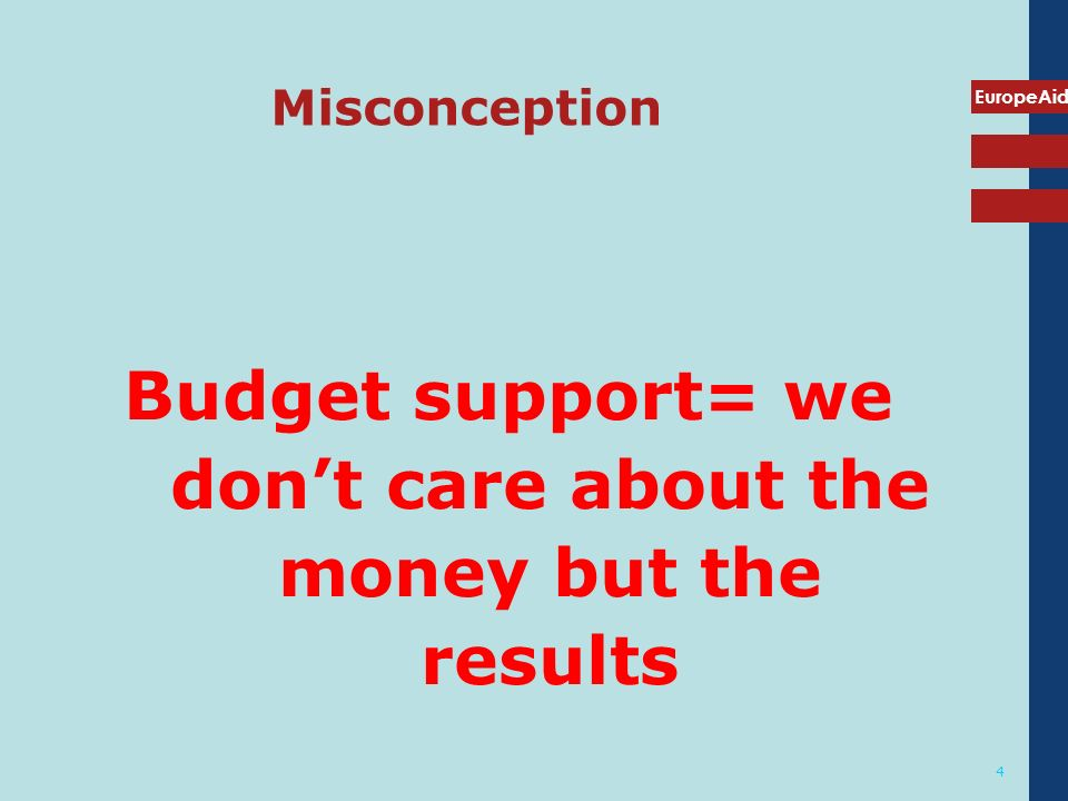 EuropeAid 4 Misconception Budget support= we dont care about the money but the results