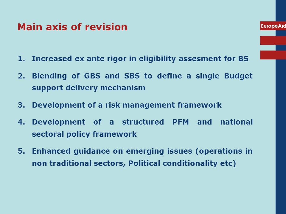 EuropeAid Main axis of revision 1.Increased ex ante rigor in eligibility assesment for BS 2.Blending of GBS and SBS to define a single Budget support