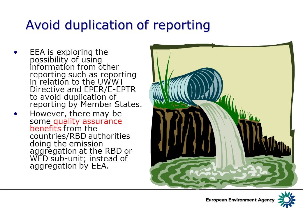 Avoid duplication of reporting EEA is exploring the possibility of using information from other reporting such as reporting in relation to the UWWT Directive and EPER/E-EPTR to avoid duplication of reporting by Member States.