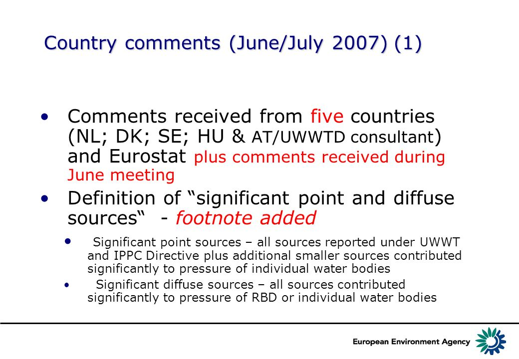 Country comments (June/July 2007) (1) Comments received from five countries (NL; DK; SE; HU & AT/UWWTD consultant ) and Eurostat plus comments received during June meeting Definition of significant point and diffuse sources - footnote added Significant point sources – all sources reported under UWWT and IPPC Directive plus additional smaller sources contributed significantly to pressure of individual water bodies Significant diffuse sources – all sources contributed significantly to pressure of RBD or individual water bodies