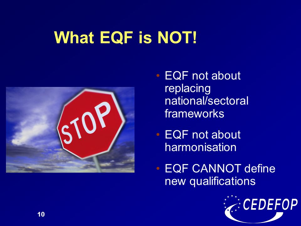 10 What EQF is NOT! EQF not about replacing national/sectoral frameworks EQF not about harmonisation EQF CANNOT define new qualifications