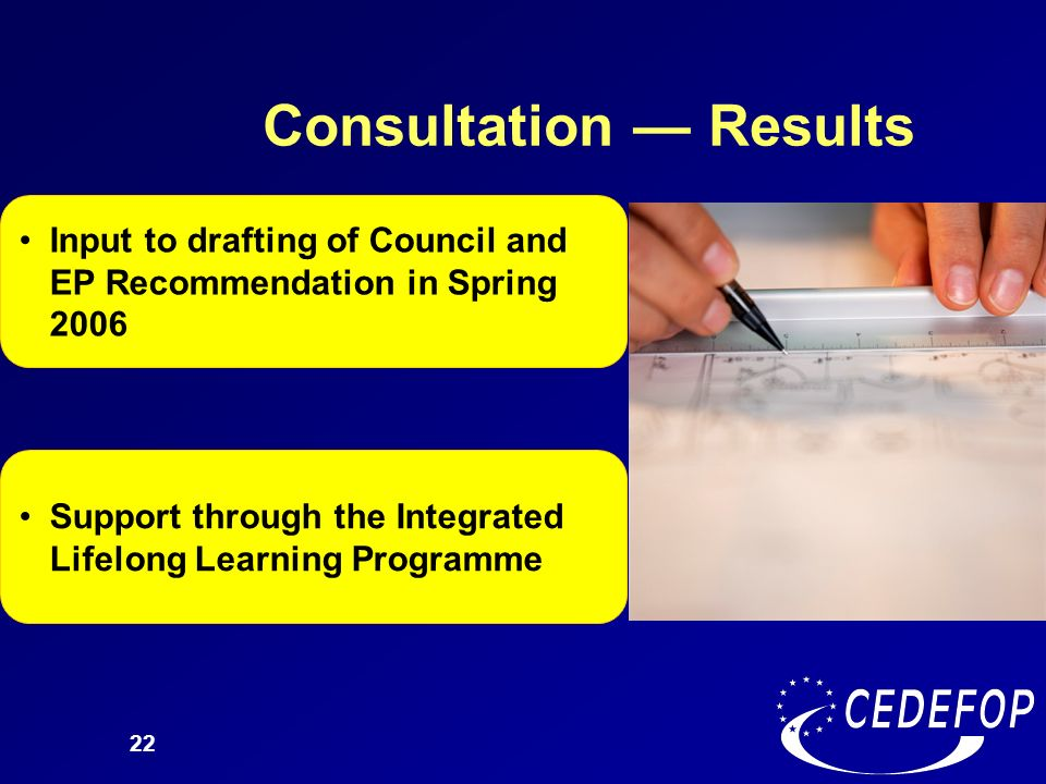 22 Consultation Results Input to drafting of Council and EP Recommendation in Spring 2006 Support through the Integrated Lifelong Learning Programme