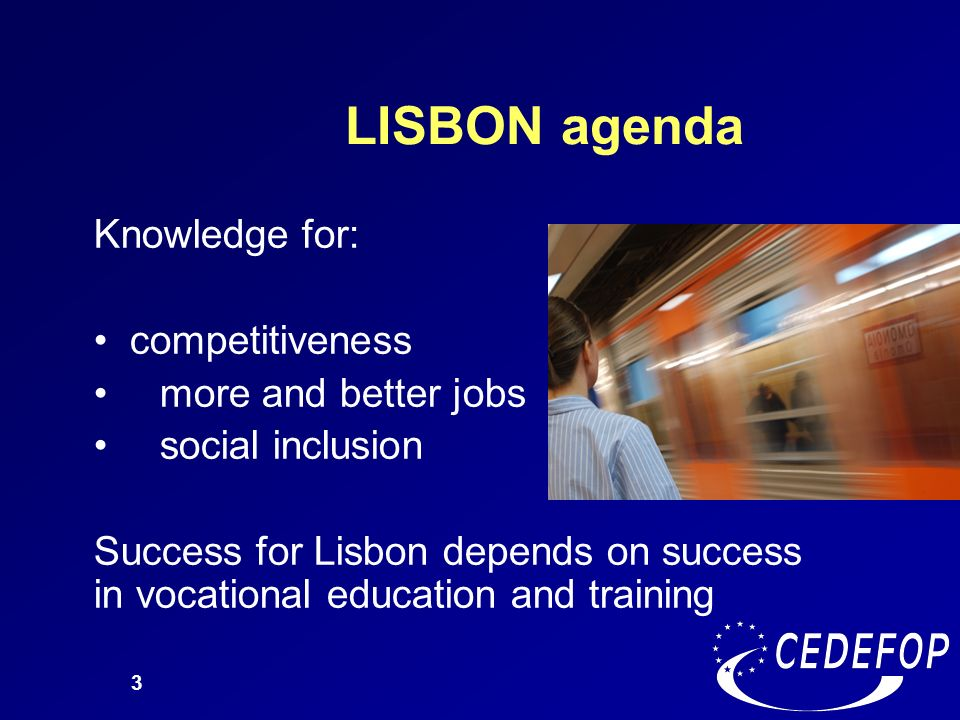 3 LISBON agenda Knowledge for: competitiveness more and better jobs social inclusion Success for Lisbon depends on success in vocational education and