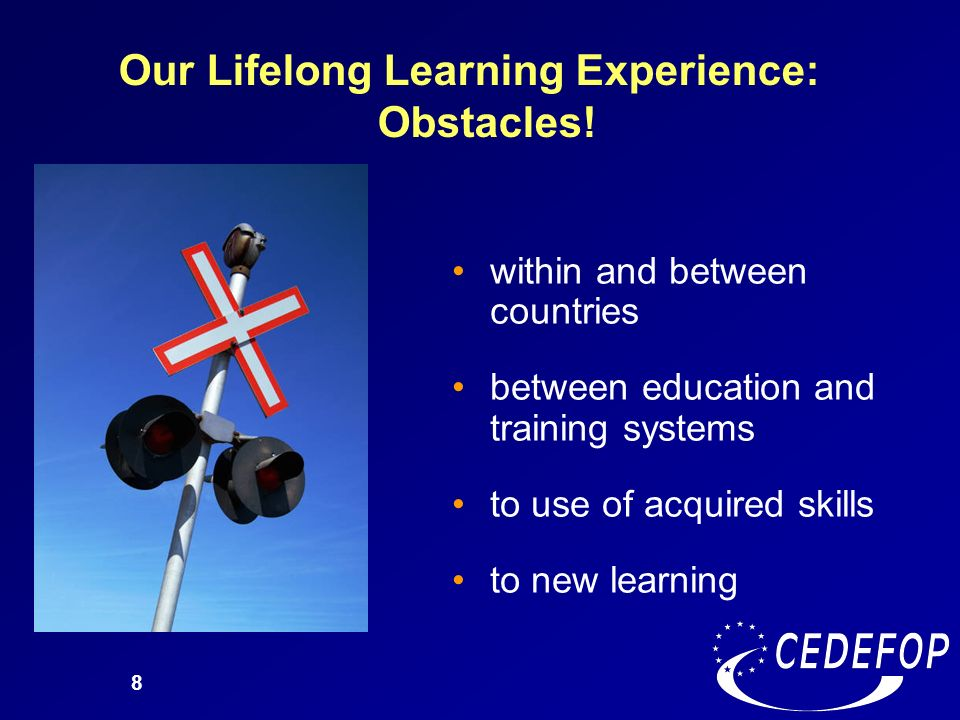 8 Our Lifelong Learning Experience: Obstacles! within and between countries between education and training systems to use of acquired skills to new le