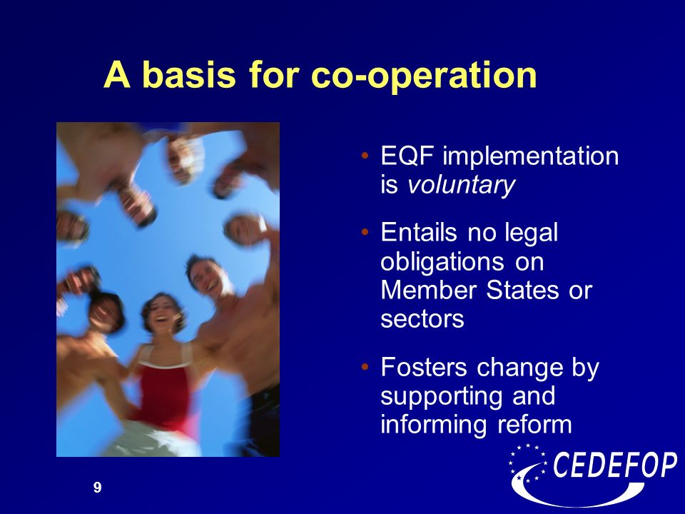 9 A basis for co-operation EQF implementation is voluntary Entails no legal obligations on Member States or sectors Fosters change by supporting and i