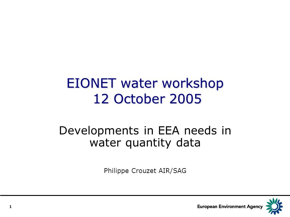 1 EIONET water workshop 12 October 2005 Developments in EEA needs in water quantity data Philippe Crouzet AIR/SAG