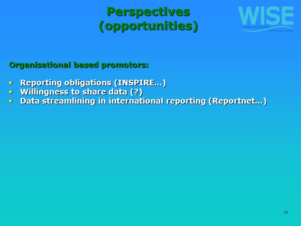 16 Perspectives (opportunities) Organisational based promotors: Reporting obligations (INSPIRE…) Reporting obligations (INSPIRE…) Willingness to share data (?) Willingness to share data (?) Data streamlining in international reporting (Reportnet…) Data streamlining in international reporting (Reportnet…)