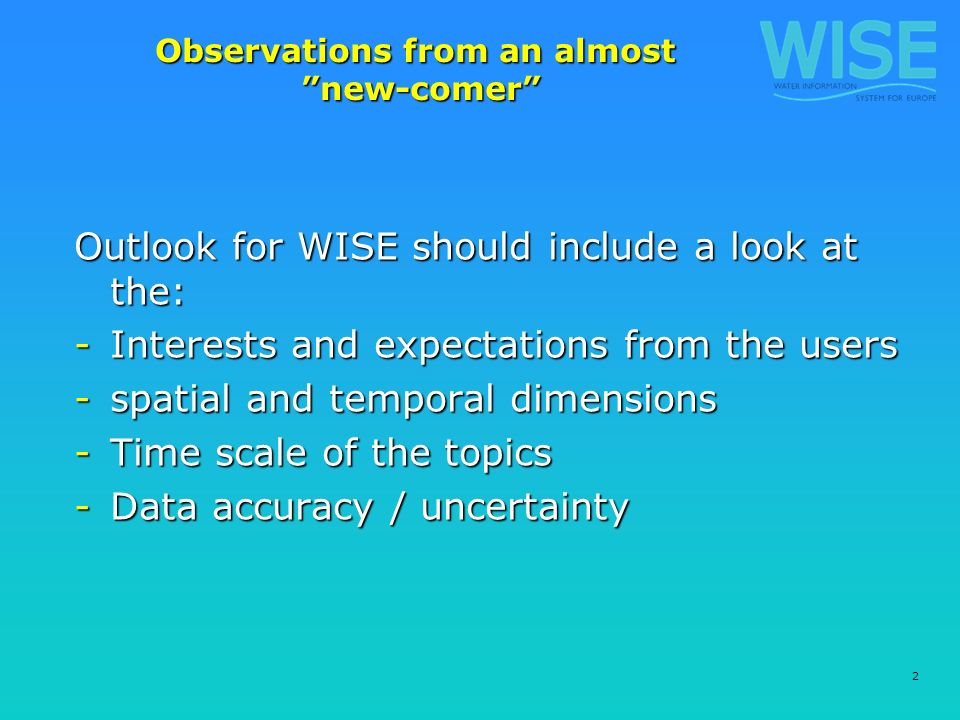 2 Observations from an almost new-comer Outlook for WISE should include a look at the: -Interests and expectations from the users -spatial and temporal dimensions -Time scale of the topics -Data accuracy / uncertainty