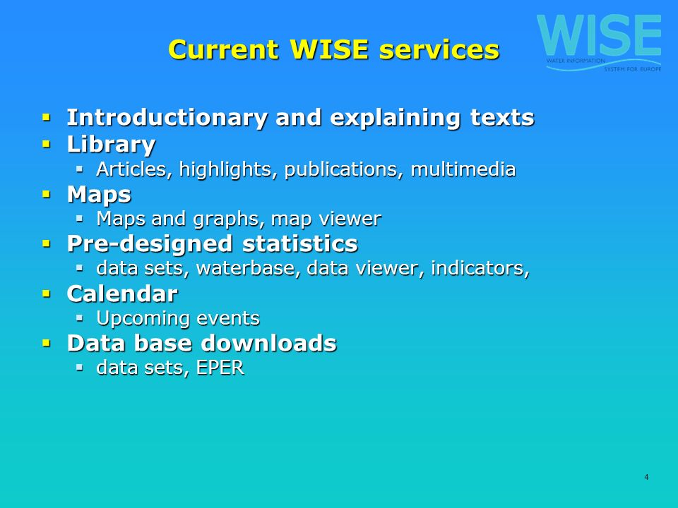 4 Current WISE services Introductionary and explaining texts Introductionary and explaining texts Library Library Articles, highlights, publications, multimedia Articles, highlights, publications, multimedia Maps Maps Maps and graphs, map viewer Maps and graphs, map viewer Pre-designed statistics Pre-designed statistics data sets, waterbase, data viewer, indicators, data sets, waterbase, data viewer, indicators, Calendar Calendar Upcoming events Upcoming events Data base downloads Data base downloads data sets, EPER data sets, EPER
