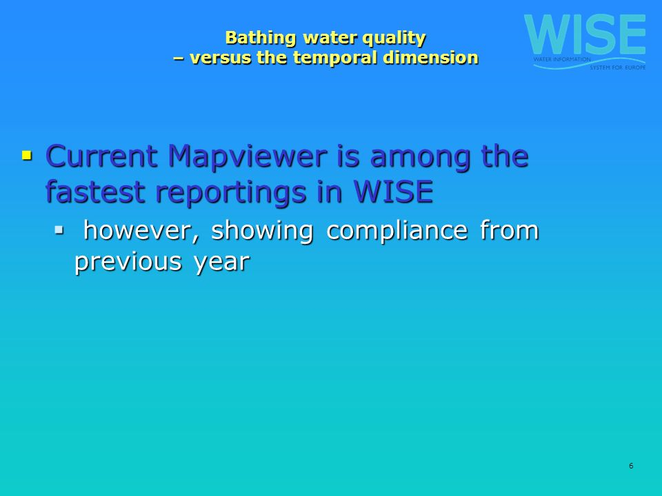 6 Bathing water quality – versus the temporal dimension Current Mapviewer is among the fastest reportings in WISE Current Mapviewer is among the fastest reportings in WISE however, showing compliance from previous year however, showing compliance from previous year