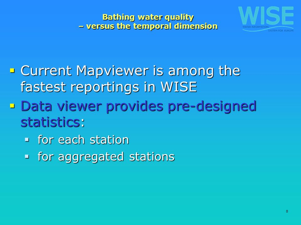 8 Bathing water quality – versus the temporal dimension Current Mapviewer is among the fastest reportings in WISE Current Mapviewer is among the fastest reportings in WISE Data viewer provides pre-designed statistics: Data viewer provides pre-designed statistics: for each station for each station for aggregated stations for aggregated stations