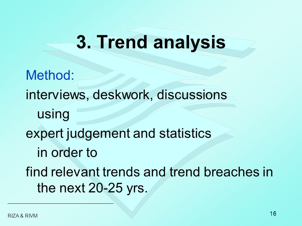 RIZA & RIVM 16 3. Trend analysis Method: interviews, deskwork, discussions using expert judgement and statistics in order to find relevant trends and
