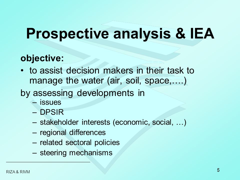 RIZA & RIVM 5 Prospective analysis & IEA objective: to assist decision makers in their task to manage the water (air, soil, space,….) by assessing dev