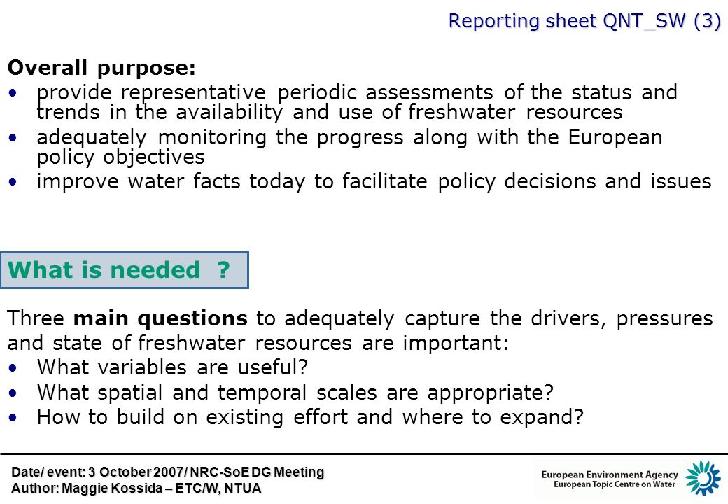 Reporting sheet QNT_SW (3) Overall purpose: provide representative periodic assessments of the status and trends in the availability and use of freshwater resources adequately monitoring the progress along with the European policy objectives improve water facts today to facilitate policy decisions and issues Three main questions to adequately capture the drivers, pressures and state of freshwater resources are important: What variables are useful.