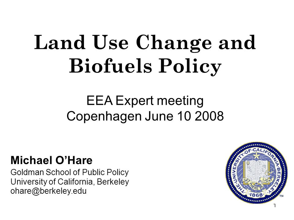 1 Michael OHare Goldman School of Public Policy University of California, Berkeley ohare@berkeley.edu Land Use Change and Biofuels Policy EEA Expert meeting Copenhagen June 10 2008