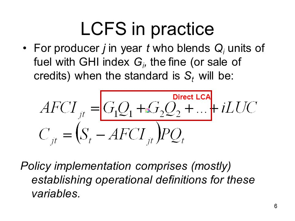 6 LCFS in practice For producer j in year t who blends Q i units of fuel with GHI index G i, the fine (or sale of credits) when the standard is S t will be: Policy implementation comprises (mostly) establishing operational definitions for these variables.
