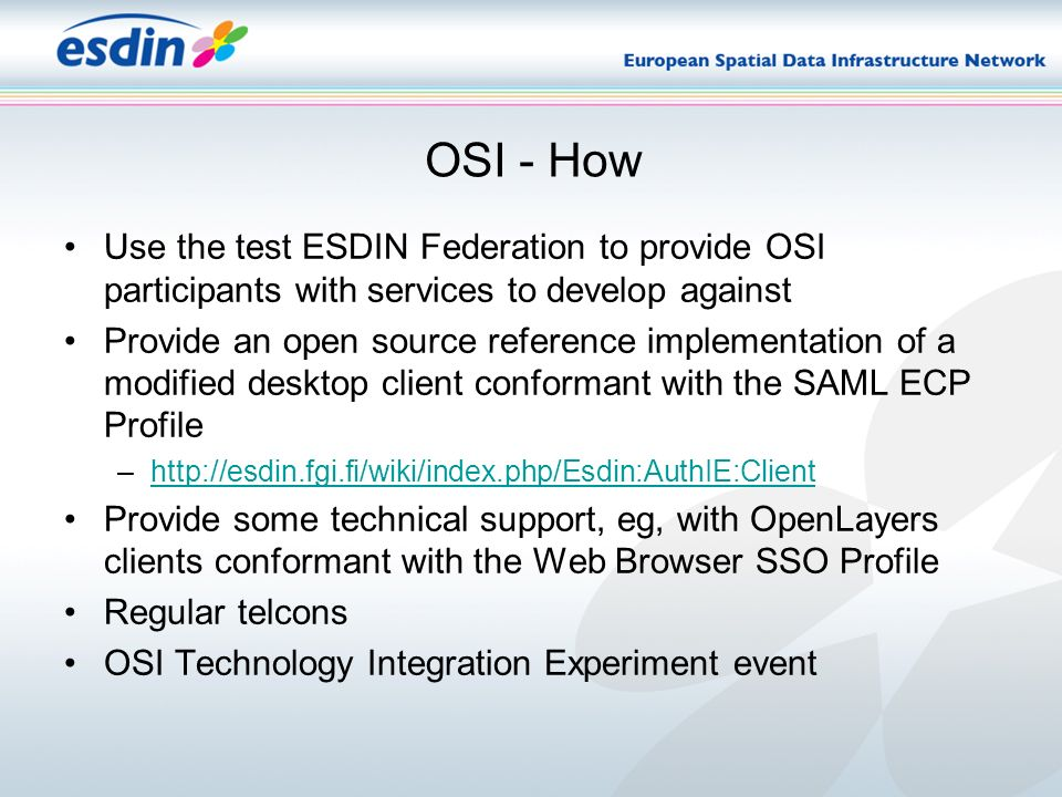 OSI - How Use the test ESDIN Federation to provide OSI participants with services to develop against Provide an open source reference implementation of a modified desktop client conformant with the SAML ECP Profile –http://esdin.fgi.fi/wiki/index.php/Esdin:AuthIE:Clienthttp://esdin.fgi.fi/wiki/index.php/Esdin:AuthIE:Client Provide some technical support, eg, with OpenLayers clients conformant with the Web Browser SSO Profile Regular telcons OSI Technology Integration Experiment event